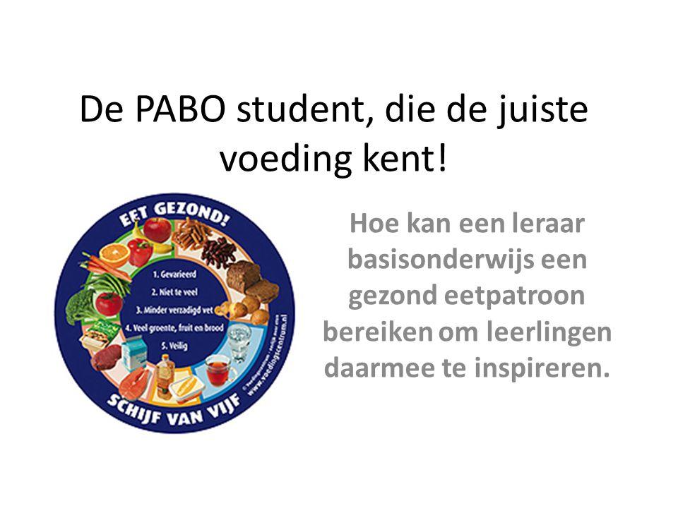 De PABO student, die de juiste voeding kent! Hoe kan een leraar basisonderwijs een gezond eetpatroon bereiken om leerlingen daarmee te inspireren.