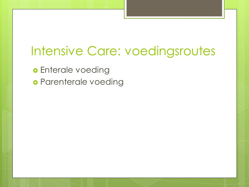 Intensive Care: voedingsroutes  Enterale voeding  Parenterale voeding