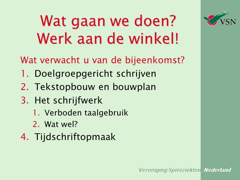 Vereniging Spierziekten Nederland Wat gaan we doen? Werk aan de winkel! Wat verwacht u van de bijeenkomst? 1.Doelgroepgericht schrijven 2.Tekstopbouw