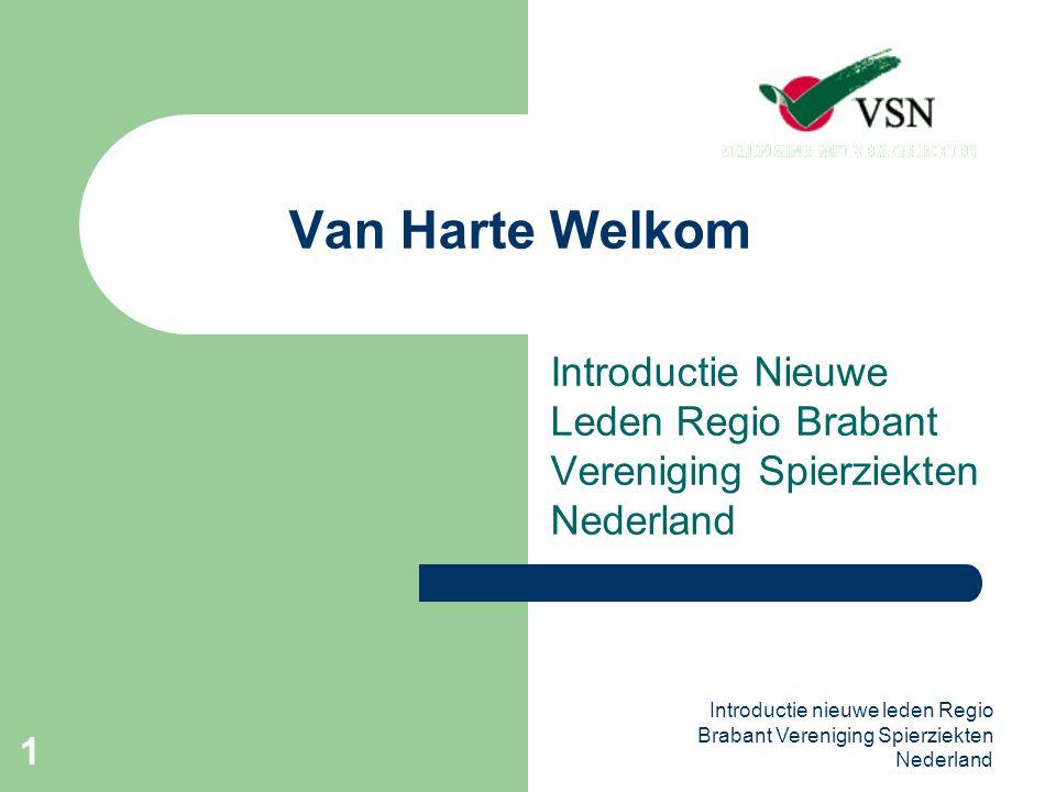 Introductie nieuwe leden Regio Brabant Vereniging Spierziekten Nederland 2 Vereniging Spierziekten Nederland Wij, de nieuwe leden maar ook de vrijwilligers van de regio Brabant, zijn lid van de VSN omdat er bij ons of directe familie een spierziekte is geconstateerd.
