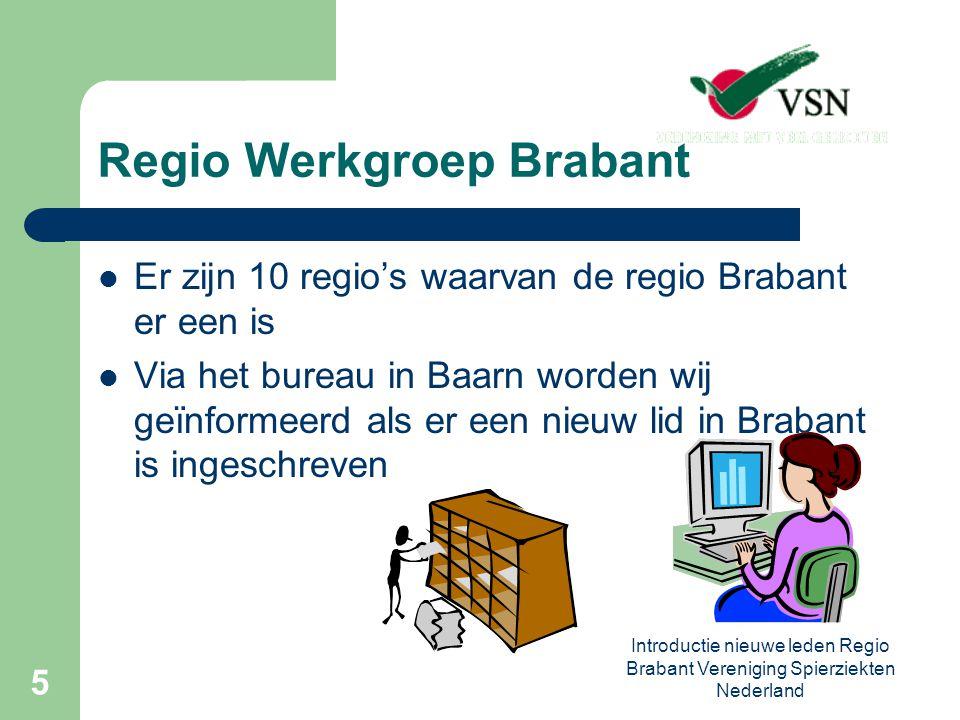 Introductie nieuwe leden Regio Brabant Vereniging Spierziekten Nederland 5 Regio Werkgroep Brabant Er zijn 10 regio's waarvan de regio Brabant er een is Via het bureau in Baarn worden wij geïnformeerd als er een nieuw lid in Brabant is ingeschreven