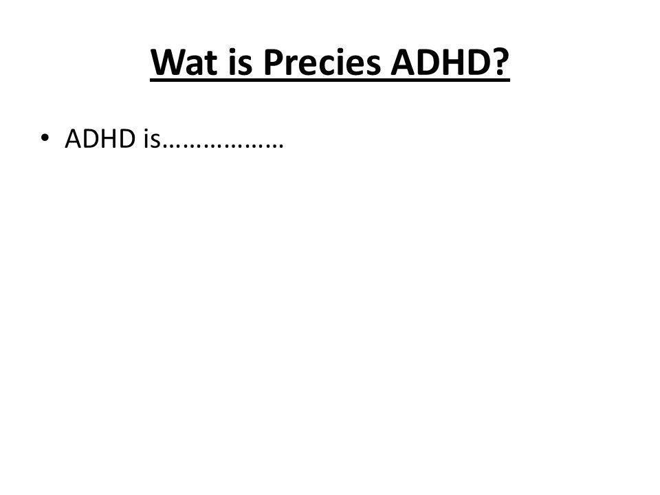 Wat is Precies ADHD? ADHD is………………