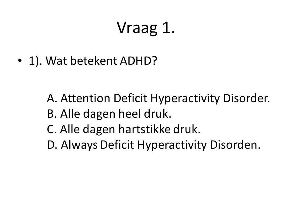 Vraag 1. 1). Wat betekent ADHD? A. Attention Deficit Hyperactivity Disorder. B. Alle dagen heel druk. C. Alle dagen hartstikke druk. D. Always Deficit