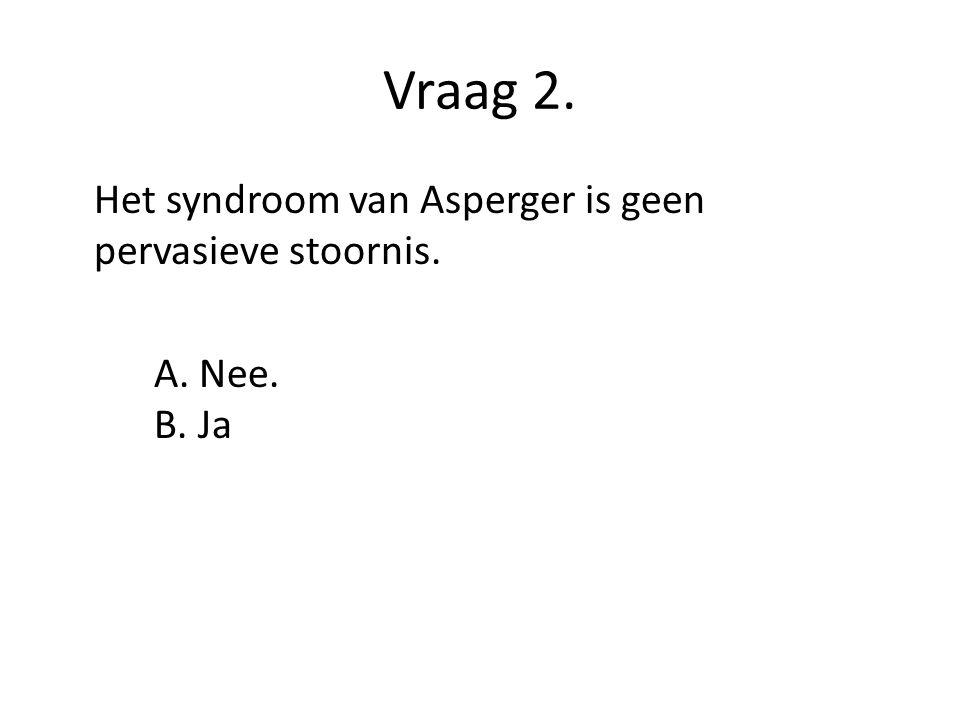 Vraag 2. Het syndroom van Asperger is geen pervasieve stoornis. A. Nee. B. Ja