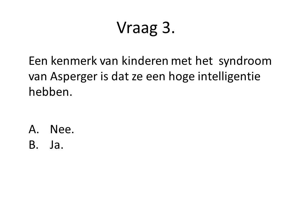 Vraag 3. Een kenmerk van kinderen met het syndroom van Asperger is dat ze een hoge intelligentie hebben. A. Nee. B. Ja.