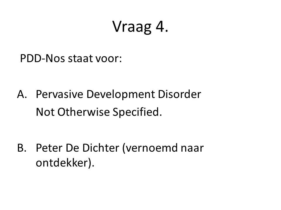 Vraag 4. PDD-Nos staat voor: A.Pervasive Development Disorder Not Otherwise Specified. B. Peter De Dichter (vernoemd naar ontdekker).