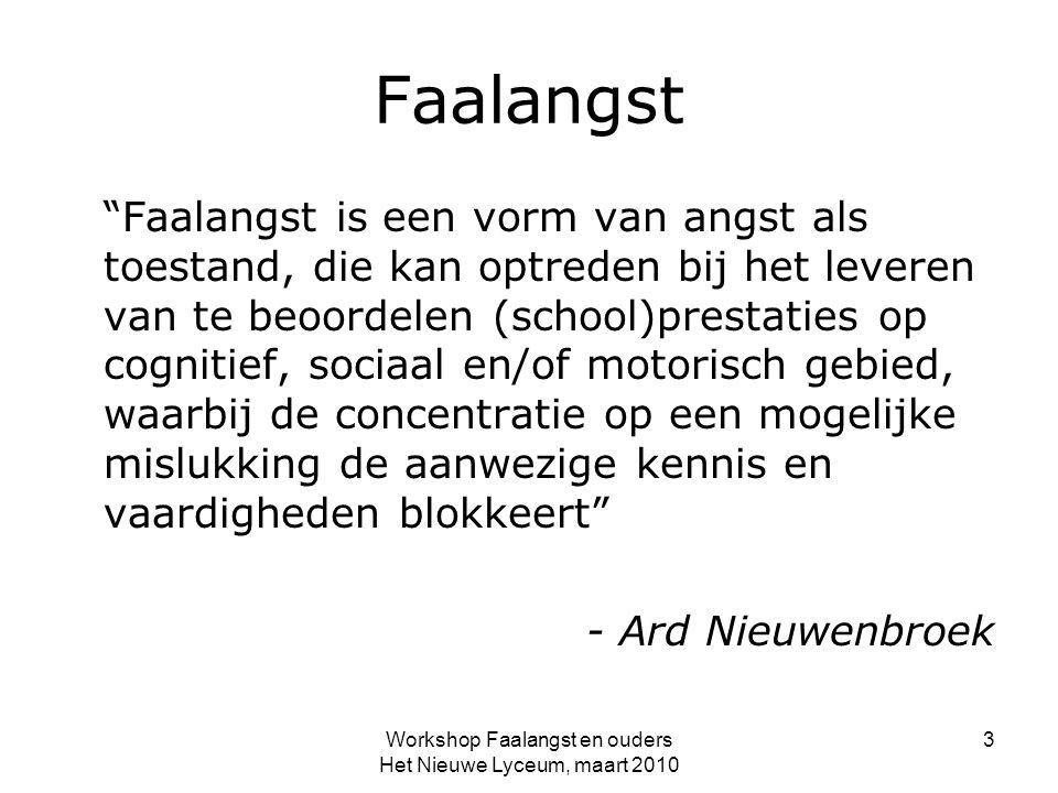 Faalangst Faalangst is een vorm van angst als toestand, die kan optreden bij het leveren van te beoordelen (school)prestaties op cognitief, sociaal en/of motorisch gebied, waarbij de concentratie op een mogelijke mislukking de aanwezige kennis en vaardigheden blokkeert - Ard Nieuwenbroek Workshop Faalangst en ouders Het Nieuwe Lyceum, maart 2010 3