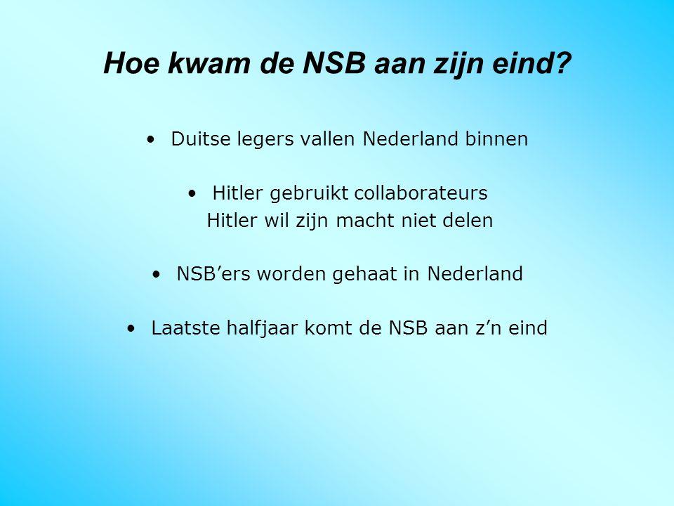 Hoe kwam de NSB aan zijn eind? Duitse legers vallen Nederland binnen Hitler gebruikt collaborateurs Hitler wil zijn macht niet delen NSB'ers worden ge