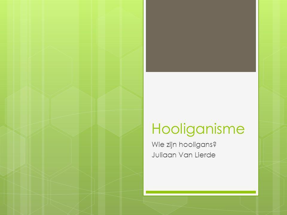 Hooliganisme Wie zijn hooligans? Juliaan Van Lierde