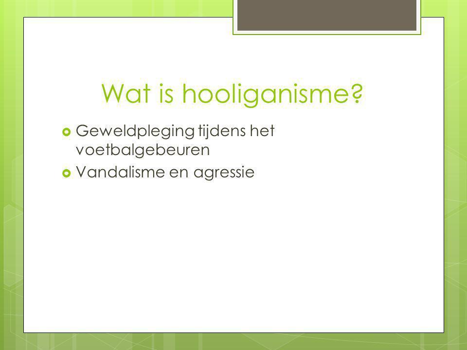 Wat is hooliganisme?  Geweldpleging tijdens het voetbalgebeuren  Vandalisme en agressie