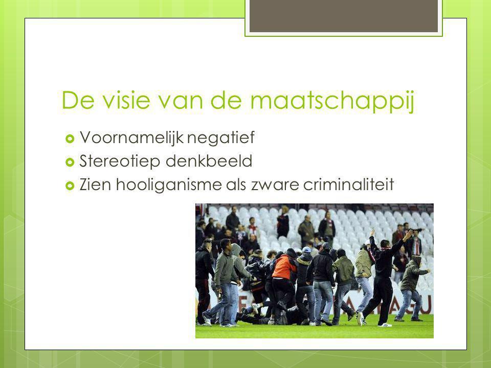De visie van de maatschappij  Voornamelijk negatief  Stereotiep denkbeeld  Zien hooliganisme als zware criminaliteit