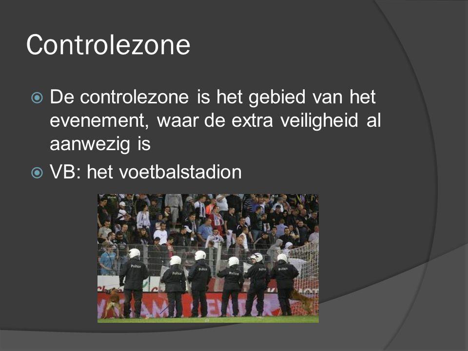 Controlezone  De controlezone is het gebied van het evenement, waar de extra veiligheid al aanwezig is  VB: het voetbalstadion
