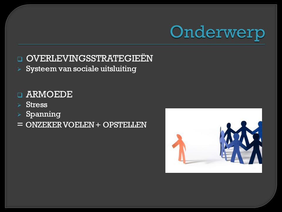  OVERLEVINGSSTRATEGIEËN  Systeem van sociale uitsluiting  ARMOEDE  Stress  Spanning = ONZEKER VOELEN + OPSTELLEN