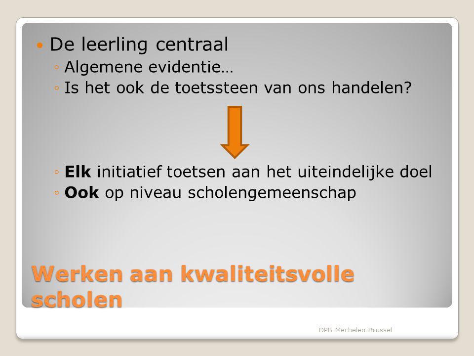 Werken aan kwaliteitsvolle scholen Elke school wil: Schooleigen project realiseren Eigen kwaliteit waarborgen Vanuit beleidskrachtige context DPB-Mechelen-Brussel
