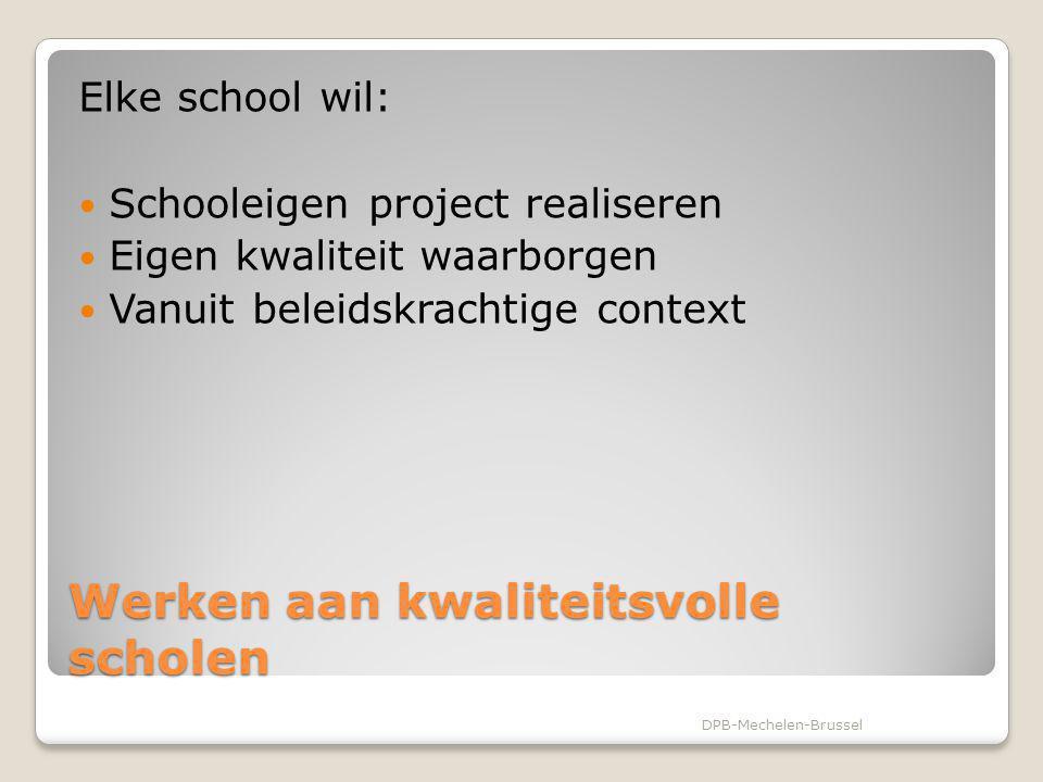 Werken aan kwaliteitsvolle scholen Elke school wil: Schooleigen project realiseren Eigen kwaliteit waarborgen Vanuit beleidskrachtige context DPB-Mech