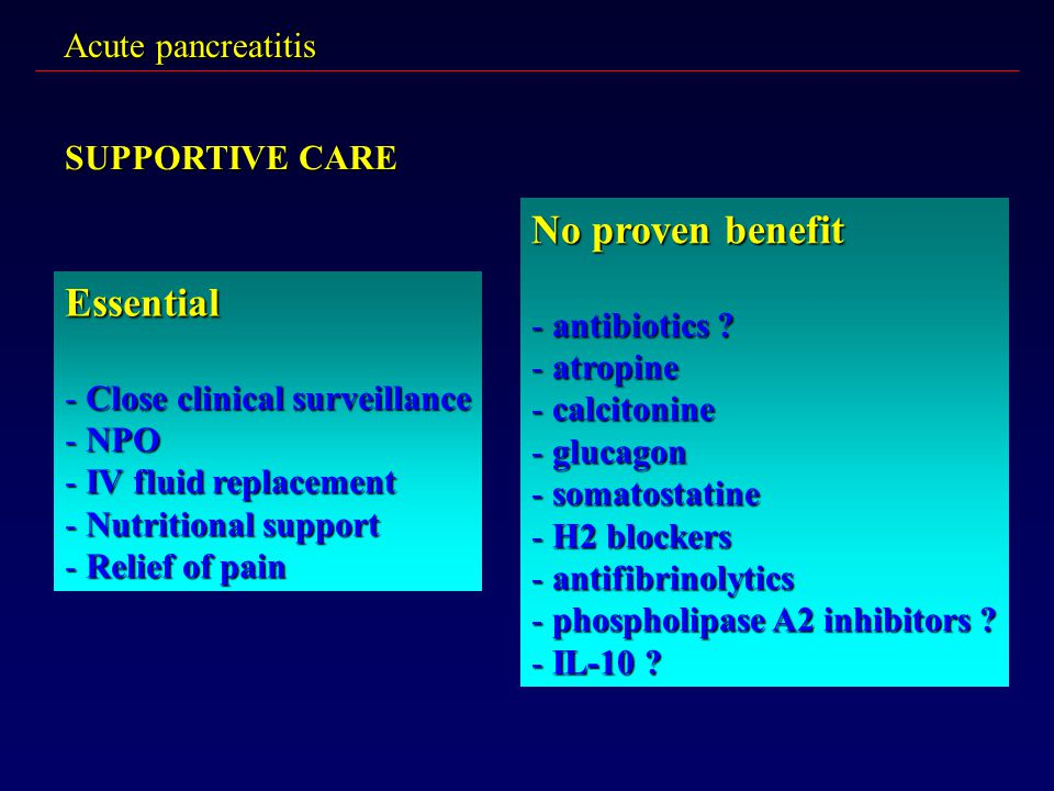 Acute pancreatitis SUPPORTIVE CARE Essential - Close clinical surveillance - NPO - IV fluid replacement - Nutritional support - Relief of pain No prov