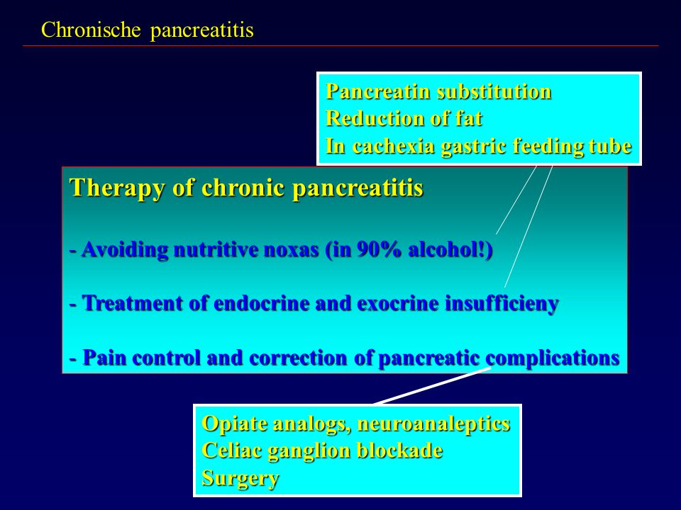 Chronische pancreatitis Therapy of chronic pancreatitis - Avoiding nutritive noxas (in 90% alcohol!) - Treatment of endocrine and exocrine insufficien