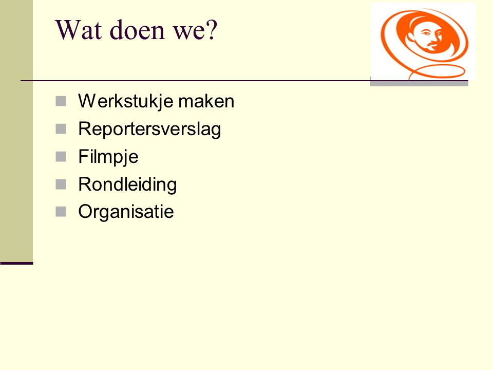 Wat doen we? Werkstukje maken Reportersverslag Filmpje Rondleiding Organisatie