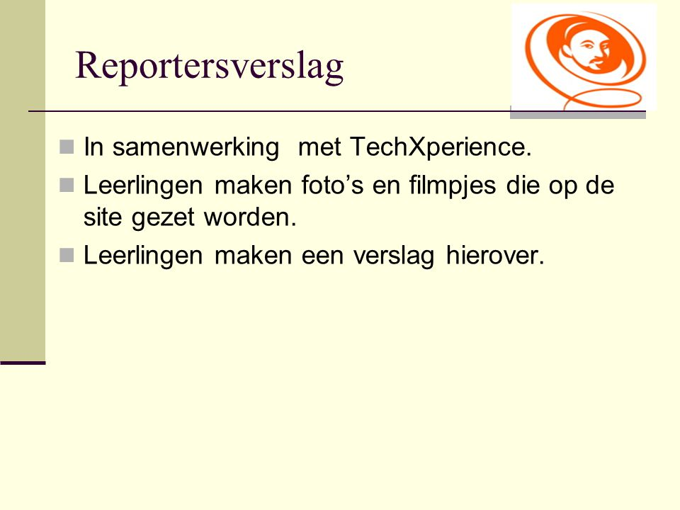 Reportersverslag In samenwerking met TechXperience. Leerlingen maken foto's en filmpjes die op de site gezet worden. Leerlingen maken een verslag hier