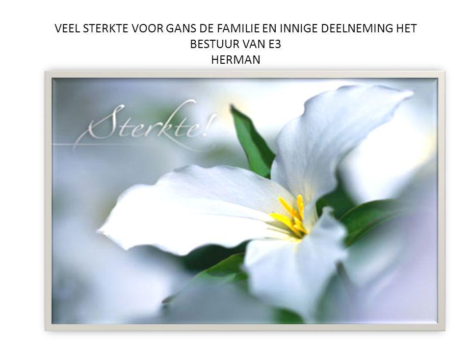 VEEL STERKTE VOOR GANS DE FAMILIE EN INNIGE DEELNEMING HET BESTUUR VAN E3 HERMAN