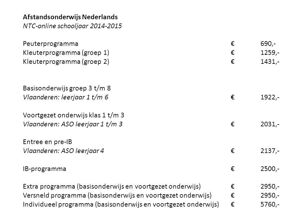 Afstandsonderwijs Nederlands NTC-online schooljaar 2014-2015 Peuterprogramma € 690,- Kleuterprogramma (groep 1) € 1259,- Kleuterprogramma (groep 2) € 1431,- Basisonderwijs groep 3 t/m 8 Vlaanderen: leerjaar 1 t/m 6 € 1922,- Voortgezet onderwijs klas 1 t/m 3 Vlaanderen: ASO leerjaar 1 t/m 3 € 2031,- Entree en pre-IB Vlaanderen: ASO leerjaar 4 € 2137,- IB-programma € 2500,- Extra programma (basisonderwijs en voortgezet onderwijs) € 2950,- Versneld programma (basisonderwijs en voortgezet onderwijs) € 2950,- Individueel programma (basisonderwijs en voortgezet onderwijs) € 5760,-