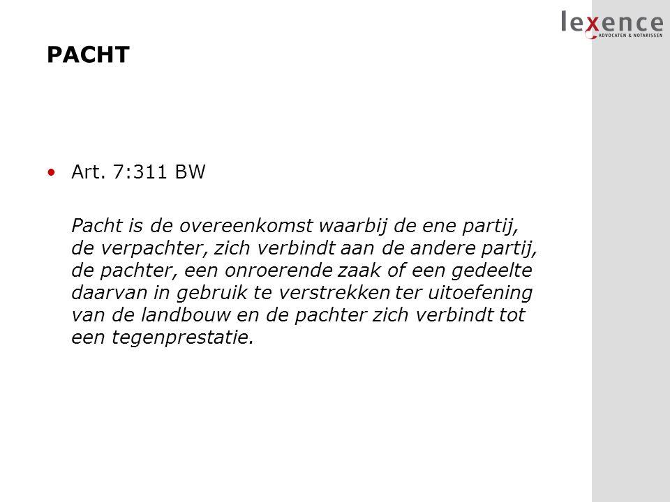 PACHT Art. 7:311 BW Pacht is de overeenkomst waarbij de ene partij, de verpachter, zich verbindt aan de andere partij, de pachter, een onroerende zaak