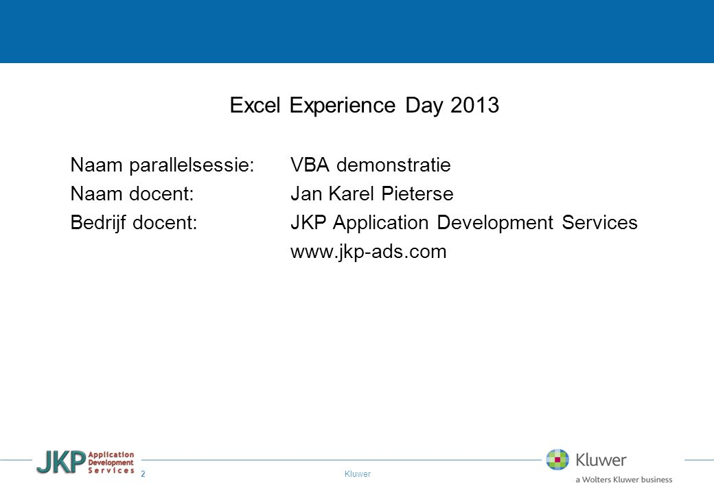 2 Kluwer Excel Experience Day 2013 Naam parallelsessie:VBA demonstratie Naam docent: Jan Karel Pieterse Bedrijf docent:JKP Application Development Ser