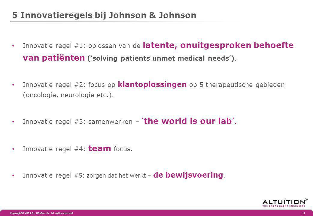 5 Innovatieregels bij Johnson & Johnson Copyright© 2014 by Altuïtion bv, All rights reserved 12 Innovatie regel #1: oplossen van de latente, onuitgesproken behoefte van patiënten ('solving patients unmet medical needs').