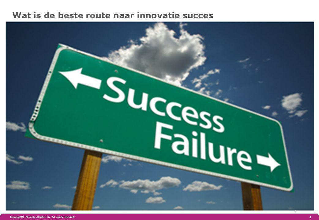 Wat is de beste route naar innovatie succes 4 4 Copyright© 2014 by Altuïtion bv, All rights reserved