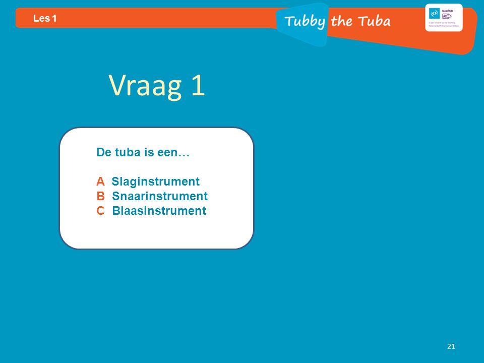 21 Les 1 Vraag 1 De tuba is een… A Slaginstrument B Snaarinstrument C Blaasinstrument