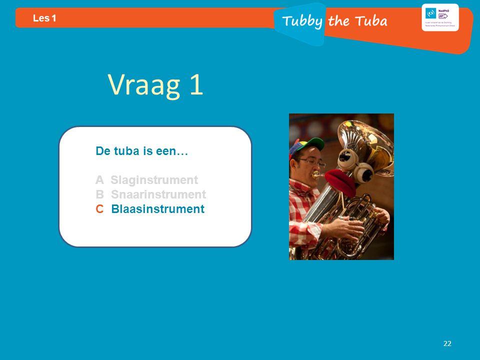 22 Les 1 Vraag 1 De tuba is een… A Slaginstrument B Snaarinstrument C Blaasinstrument