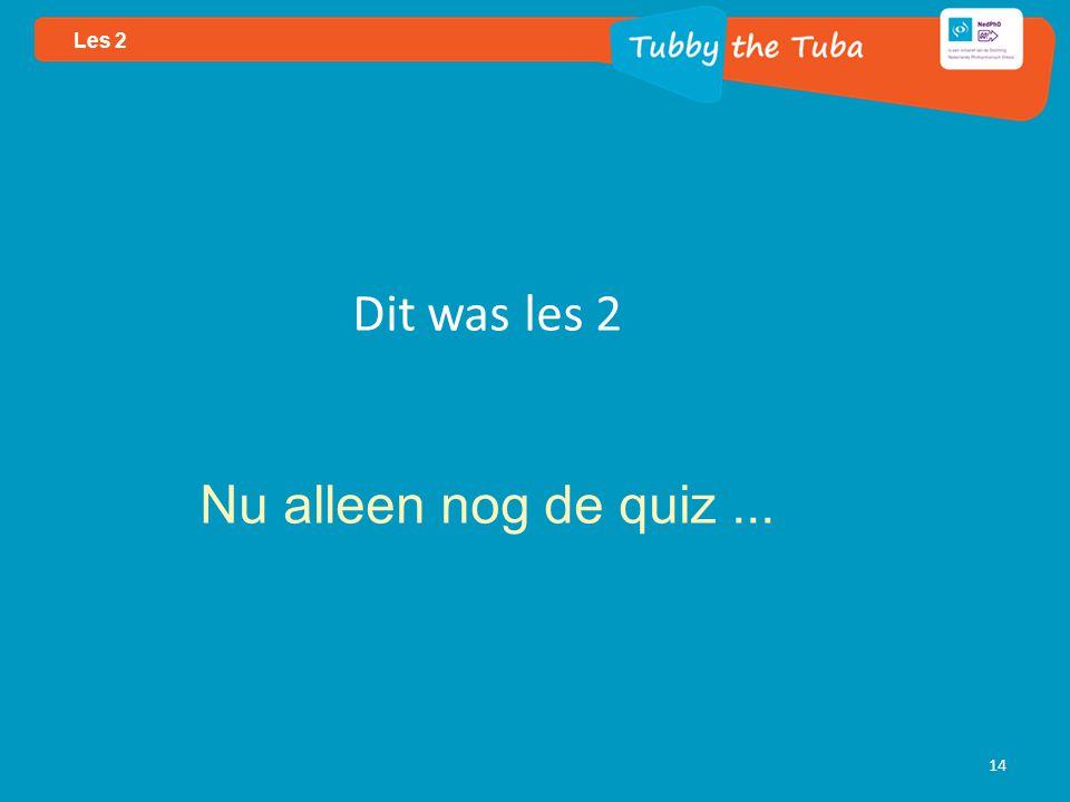 14 Les 2 Dit was les 2 Nu alleen nog de quiz...