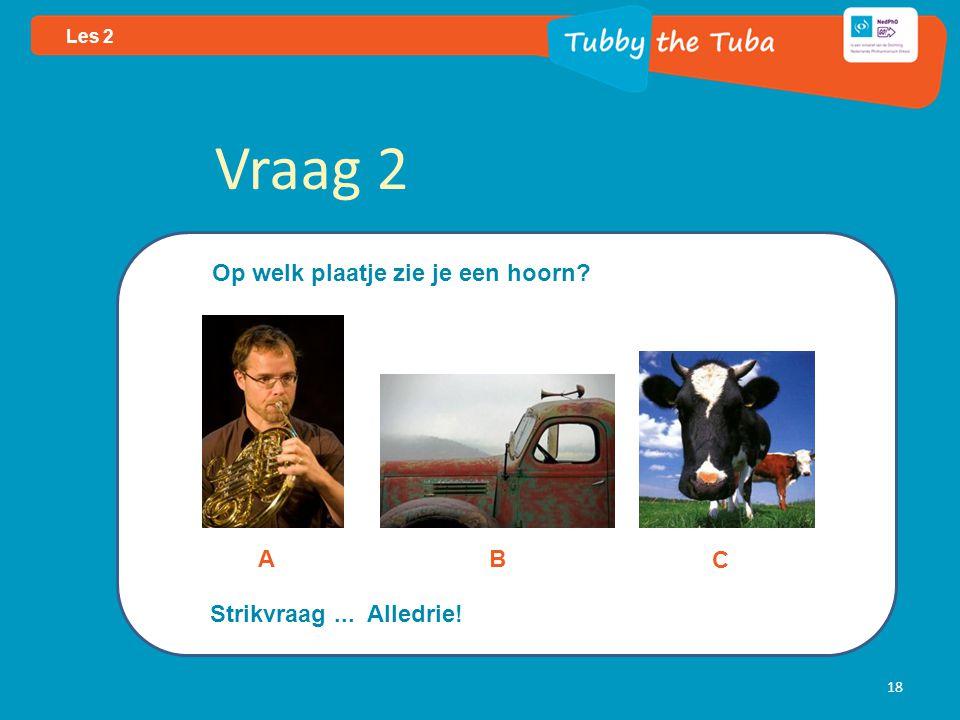 18 Les 2 Vraag 2 Op welk plaatje zie je een hoorn? AB C Strikvraag... Alledrie!