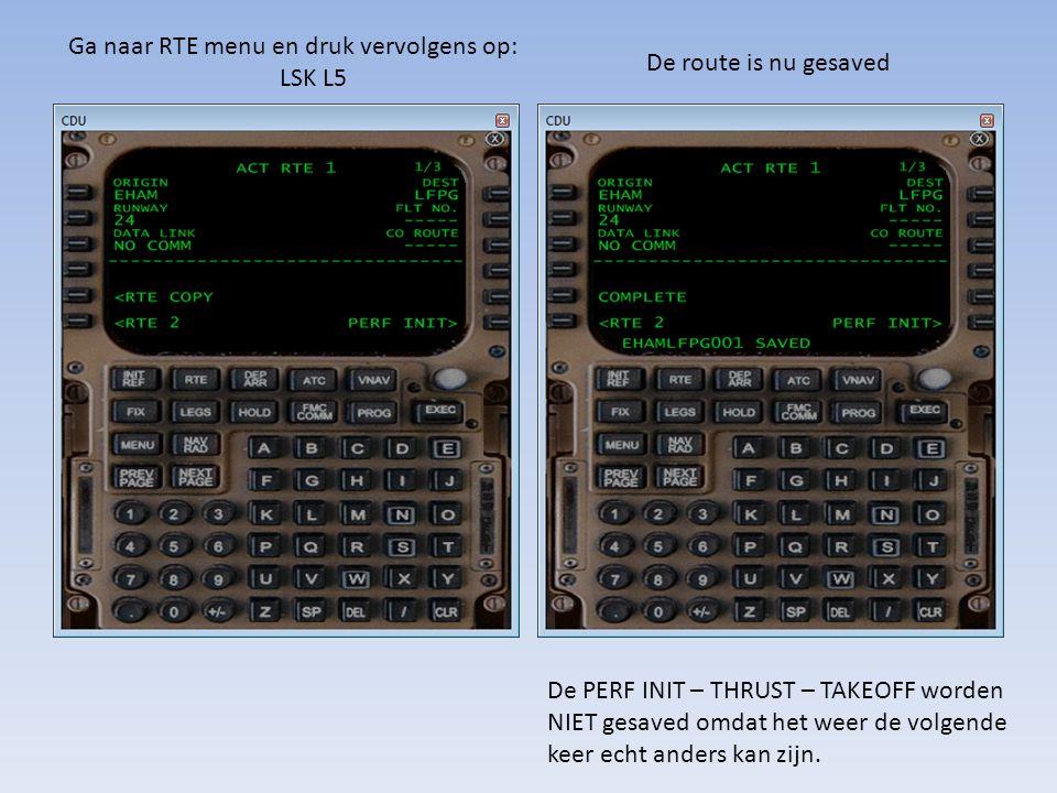 Ga naar RTE menu en druk vervolgens op: LSK L5 De route is nu gesaved De PERF INIT – THRUST – TAKEOFF worden NIET gesaved omdat het weer de volgende k