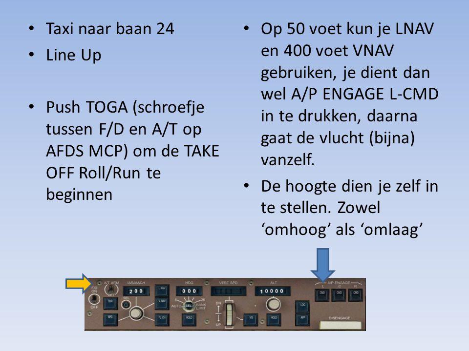 Taxi naar baan 24 Line Up Push TOGA (schroefje tussen F/D en A/T op AFDS MCP) om de TAKE OFF Roll/Run te beginnen Op 50 voet kun je LNAV en 400 voet V