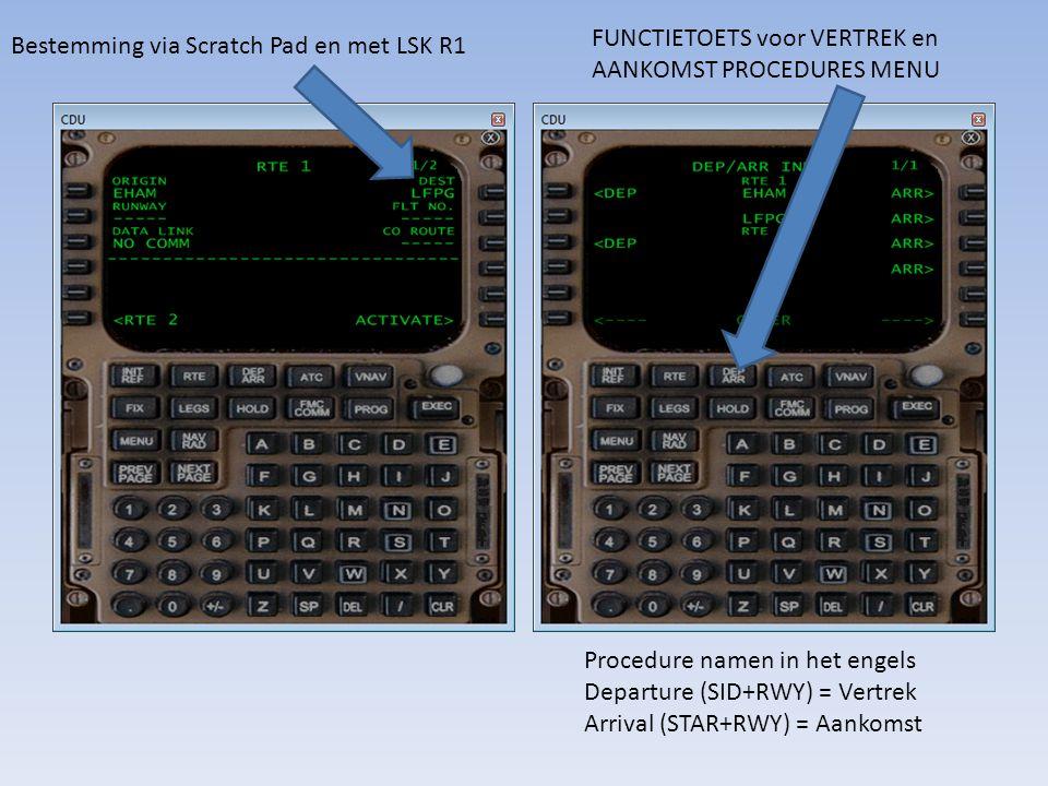 Bestemming via Scratch Pad en met LSK R1 FUNCTIETOETS voor VERTREK en AANKOMST PROCEDURES MENU Procedure namen in het engels Departure (SID+RWY) = Ver