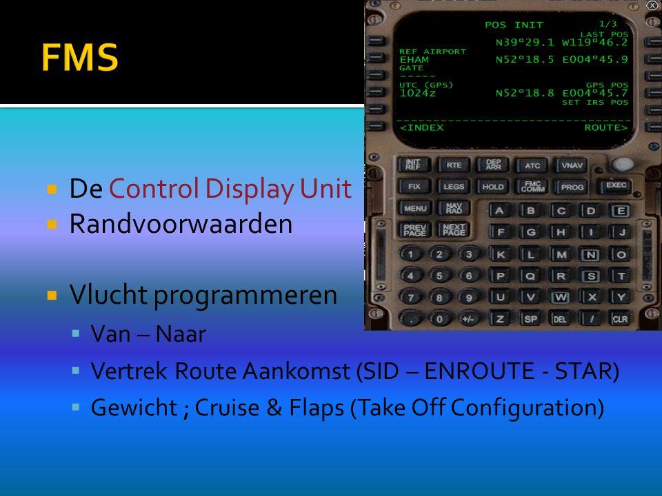  De Control Display Unit  Randvoorwaarden  Vlucht programmeren  Van – Naar  Vertrek Route Aankomst (SID – ENROUTE - STAR)  Gewicht ; Cruise & Flaps (Take Off Configuration)