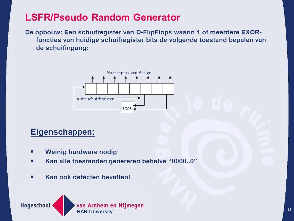 HAN-University 18 LSFR/Pseudo Random Generator De opbouw: Een schuifregister van D-FlipFlops waarin 1 of meerdere EXOR- functies van huidige schuifreg