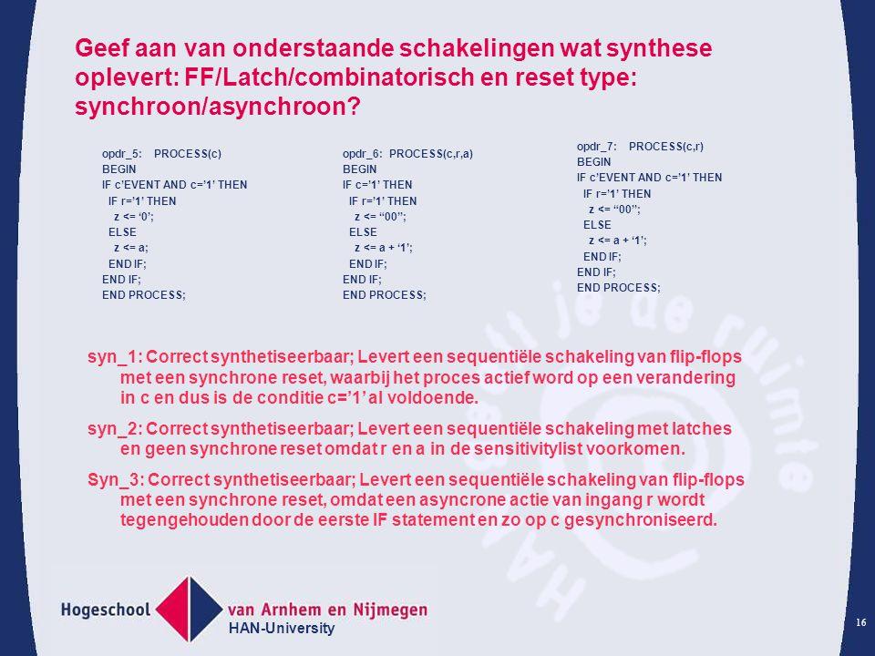 HAN-University 16 Geef aan van onderstaande schakelingen wat synthese oplevert: FF/Latch/combinatorisch en reset type: synchroon/asynchroon.