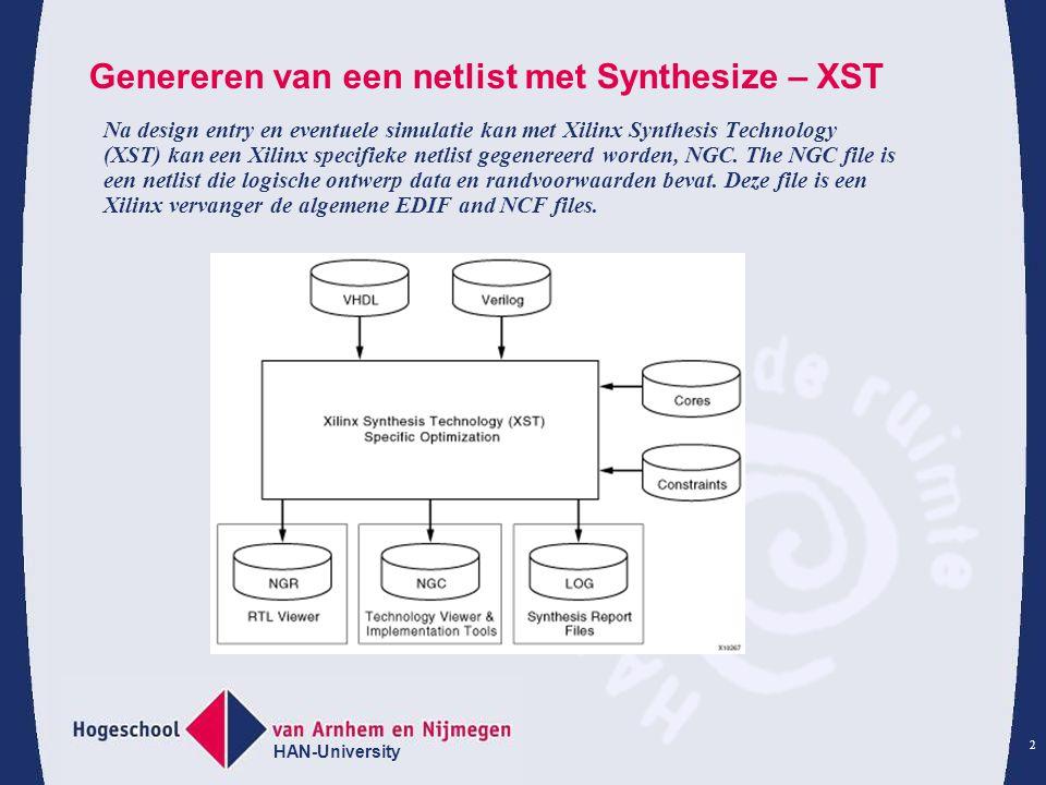 HAN-University 2 Genereren van een netlist met Synthesize – XST Na design entry en eventuele simulatie kan met Xilinx Synthesis Technology (XST) kan een Xilinx specifieke netlist gegenereerd worden, NGC.