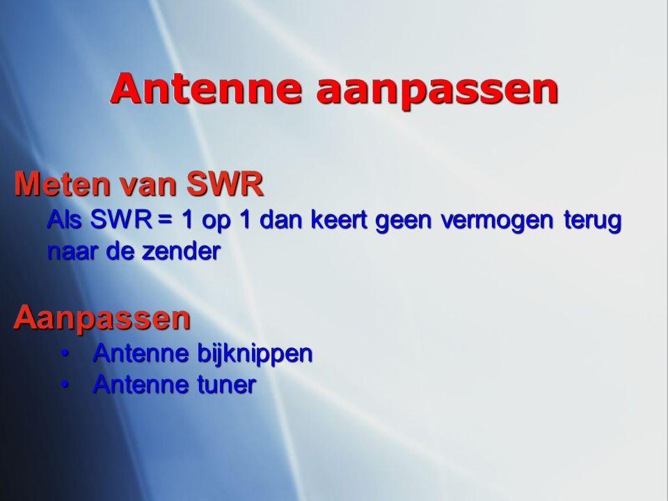 Antenne aanpassen Meten van SWR Als SWR = 1 op 1 dan keert geen vermogen terug naar de zender Aanpassen Antenne bijknippenAntenne bijknippen Antenne t
