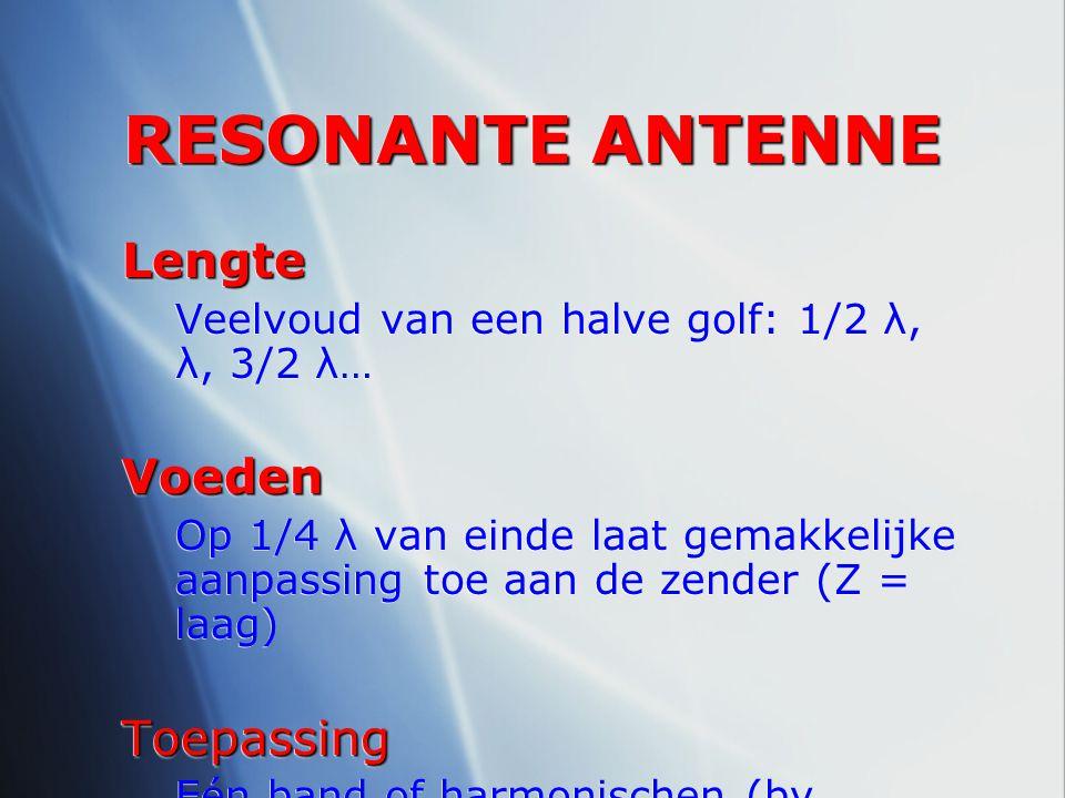 RESONANTE ANTENNE Lengte Veelvoud van een halve golf: 1/2 λ, λ, 3/2 λ…Voeden Op 1/4 λ van einde laat gemakkelijke aanpassing toe aan de zender (Z = la