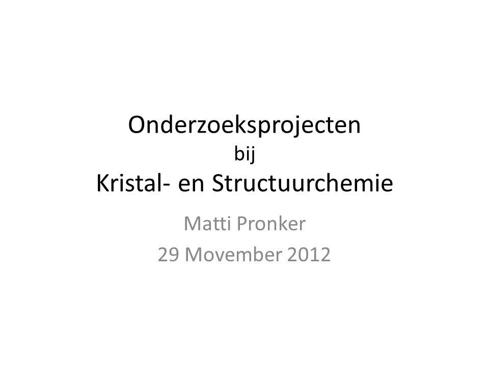 Onderzoeksprojecten bij Kristal- en Structuurchemie Matti Pronker 29 Movember 2012