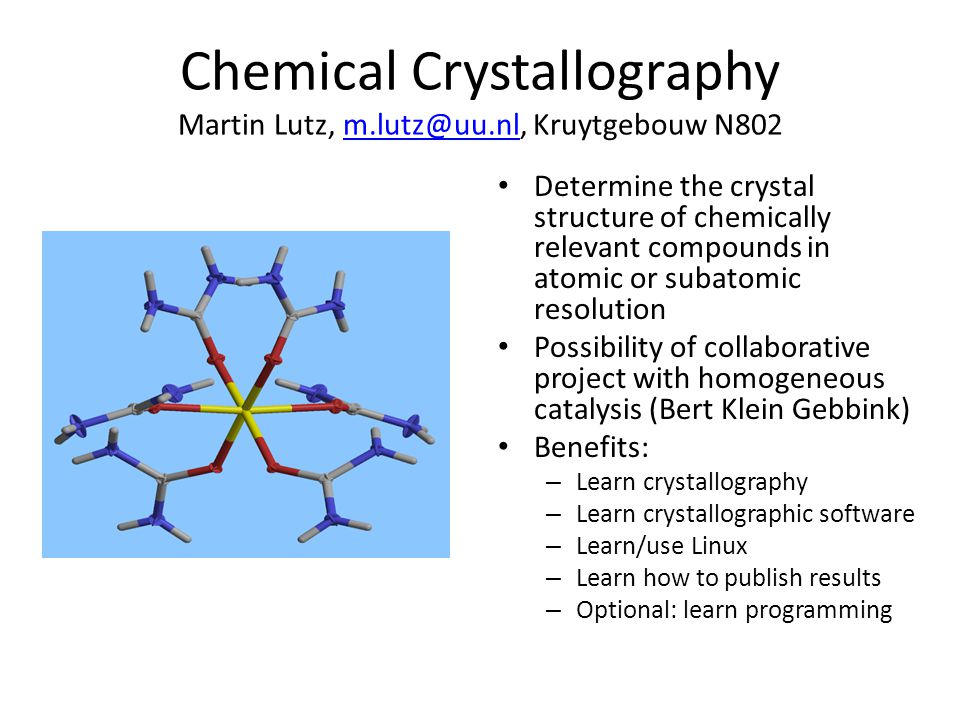 Chemical Crystallography Martin Lutz, m.lutz@uu.nl, Kruytgebouw N802m.lutz@uu.nl Determine the crystal structure of chemically relevant compounds in atomic or subatomic resolution Possibility of collaborative project with homogeneous catalysis (Bert Klein Gebbink) Benefits: – Learn crystallography – Learn crystallographic software – Learn/use Linux – Learn how to publish results – Optional: learn programming