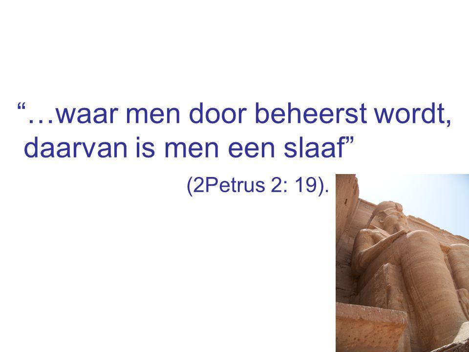 """""""…waar men door beheerst wordt, daarvan is men een slaaf"""" (2Petrus 2: 19)."""