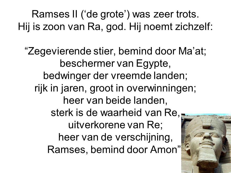 """Ramses II ('de grote') was zeer trots. Hij is zoon van Ra, god. Hij noemt zichzelf: """"Zegevierende stier, bemind door Ma'at; beschermer van Egypte, bed"""