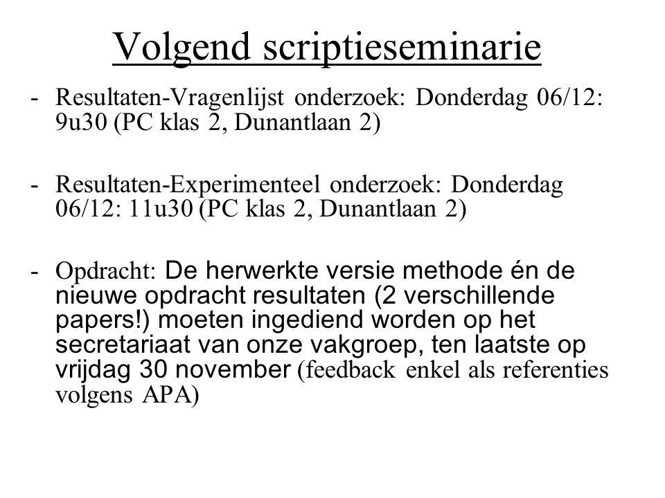 Volgend scriptieseminarie -Resultaten-Vragenlijst onderzoek: Donderdag 06/12: 9u30 (PC klas 2, Dunantlaan 2) -Resultaten-Experimenteel onderzoek: Donderdag 06/12: 11u30 (PC klas 2, Dunantlaan 2) -Opdracht: De herwerkte versie methode én de nieuwe opdracht resultaten (2 verschillende papers!) moeten ingediend worden op het secretariaat van onze vakgroep, ten laatste op vrijdag 30 november (feedback enkel als referenties volgens APA)