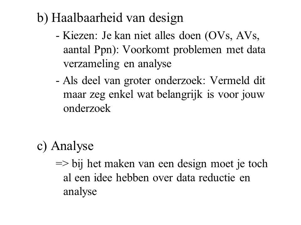 b) Haalbaarheid van design - Kiezen: Je kan niet alles doen (OVs, AVs, aantal Ppn): Voorkomt problemen met data verzameling en analyse - Als deel van groter onderzoek: Vermeld dit maar zeg enkel wat belangrijk is voor jouw onderzoek c) Analyse => bij het maken van een design moet je toch al een idee hebben over data reductie en analyse