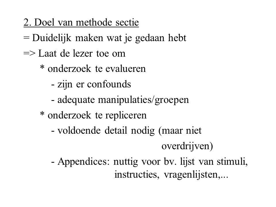 2. Doel van methode sectie = Duidelijk maken wat je gedaan hebt => Laat de lezer toe om * onderzoek te evalueren - zijn er confounds - adequate manipu