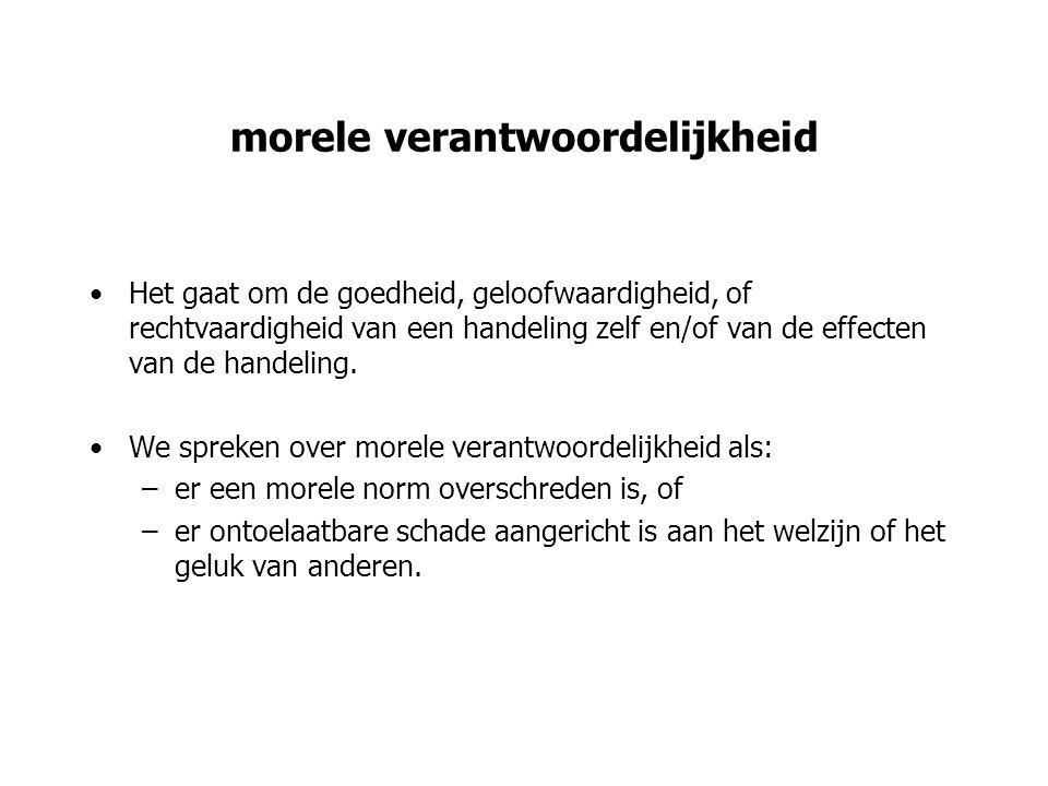 morele verantwoordelijkheid Het gaat om de goedheid, geloofwaardigheid, of rechtvaardigheid van een handeling zelf en/of van de effecten van de handel